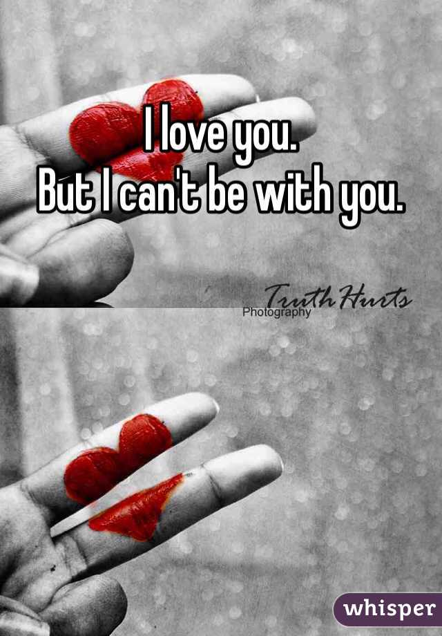 I love you.  But I can't be with you.