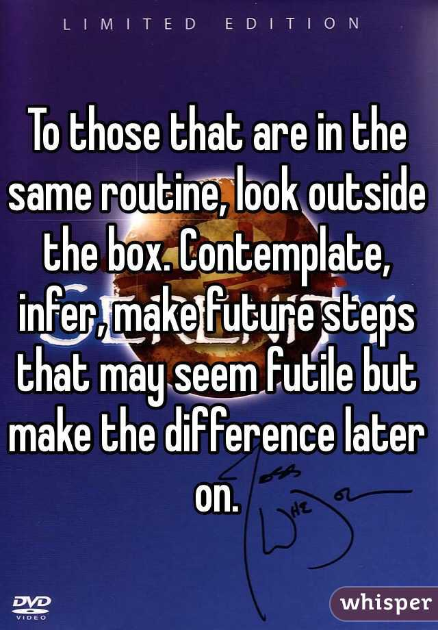 To those that are in the same routine, look outside the box. Contemplate, infer, make future steps that may seem futile but make the difference later on.