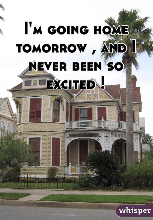 I'm going home tomorrow , and I never been so excited !