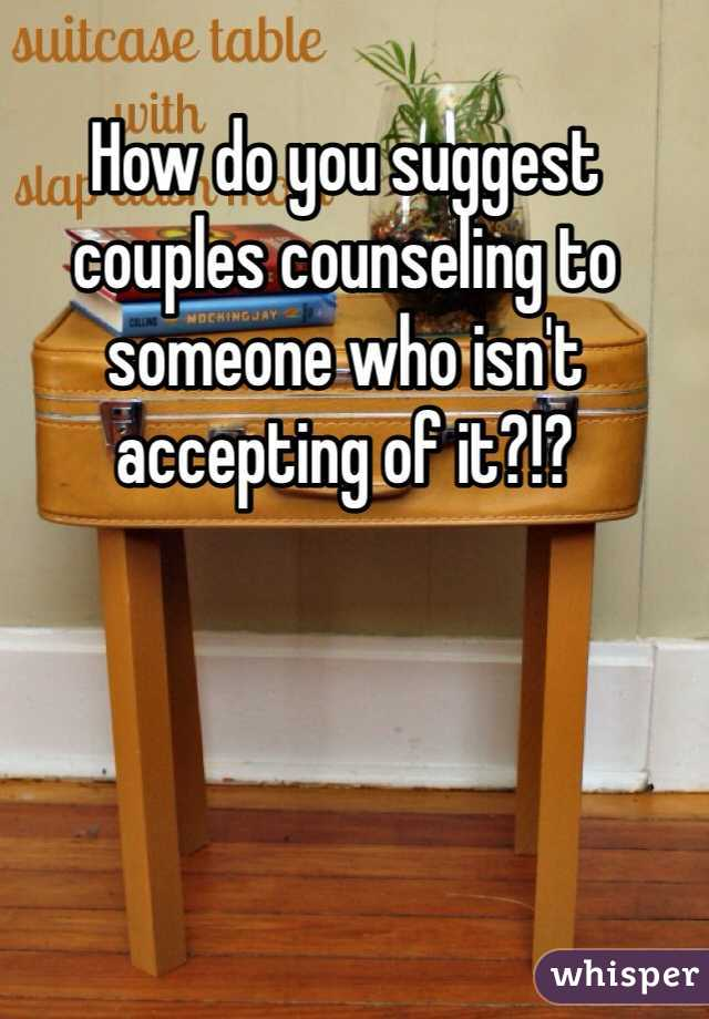 How do you suggest couples counseling to someone who isn't accepting of it?!?