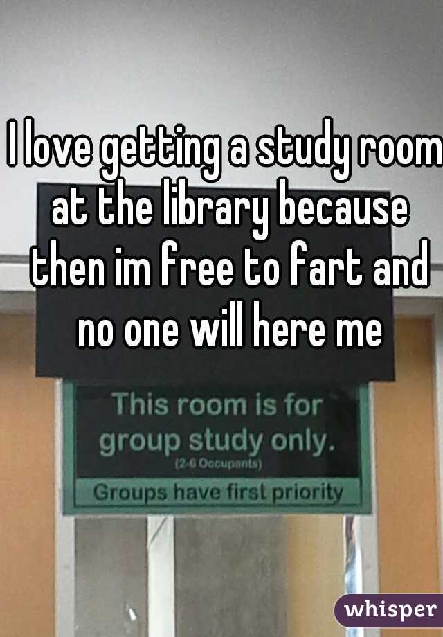 I love getting a study room at the library because then im free to fart and no one will here me