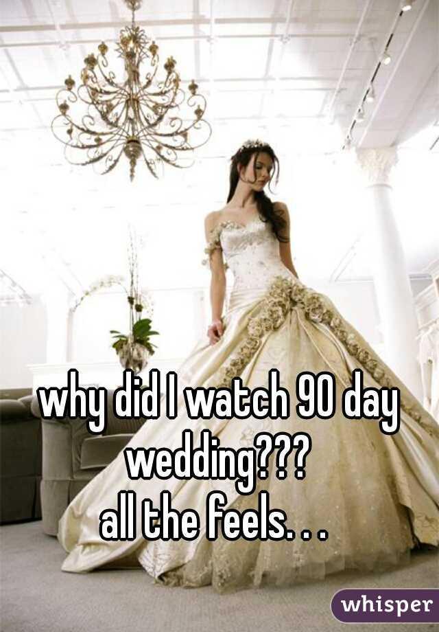 why did I watch 90 day wedding???  all the feels. . .