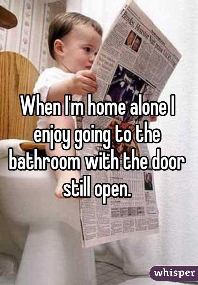 When I'm home alone I enjoy going to the bathroom with the door still open.