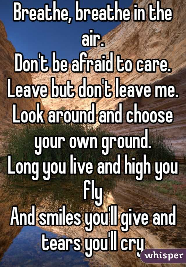 Breathe, breathe in the air.  Don't be afraid to care.  Leave but don't leave me.  Look around and choose your own ground.  Long you live and high you fly  And smiles you'll give and tears you'll cry  And all you touch and all you see  Is all your life will ever be.