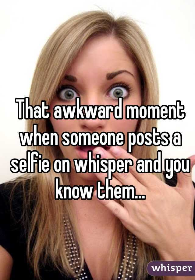 That awkward moment when someone posts a selfie on whisper and you know them...