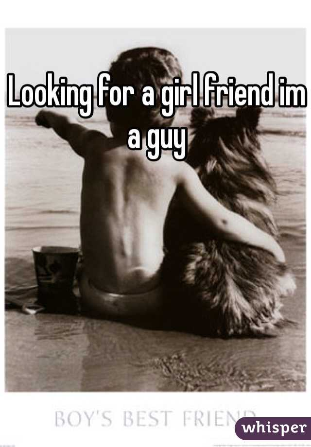 Looking for a girl friend im a guy