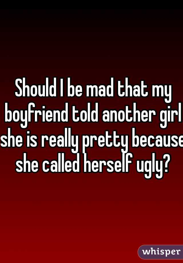 Should I be mad that my boyfriend told another girl she is really pretty because she called herself ugly?