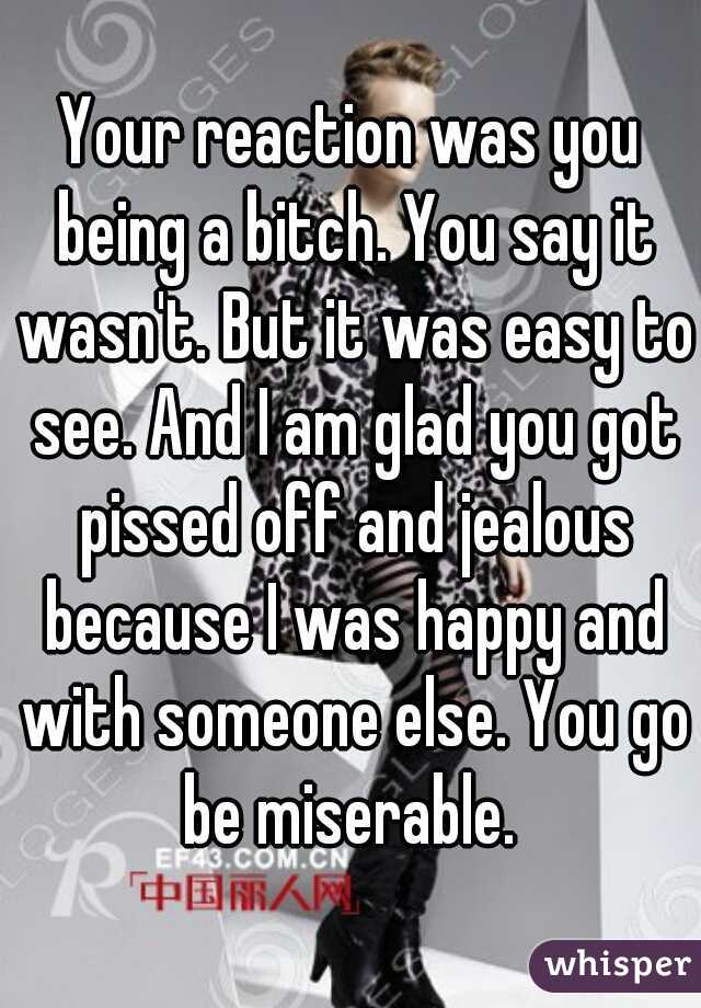 Your reaction was you being a bitch. You say it wasn't. But it was easy to see. And I am glad you got pissed off and jealous because I was happy and with someone else. You go be miserable.