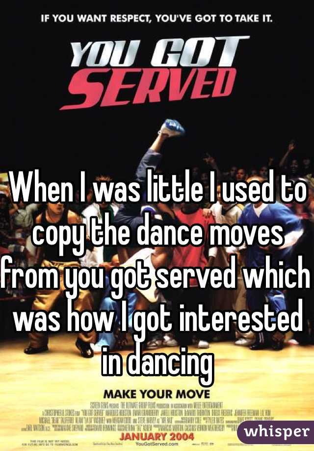 When I was little I used to copy the dance moves from you got served which was how I got interested in dancing