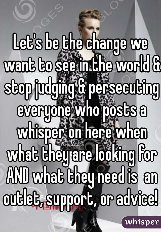 Let's be the change we want to see in the world & stop judging & persecuting everyone who posts a whisper on here when what they are looking for AND what they need is  an outlet, support, or advice!