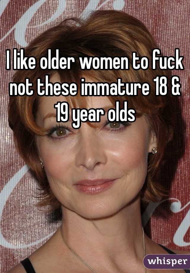 I like older women to fuck not these immature 18 & 19 year olds
