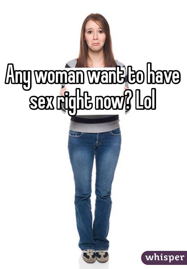 Any woman want to have sex right now? Lol