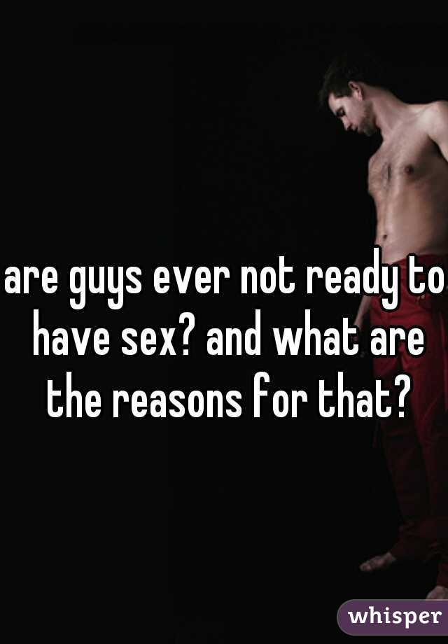 are guys ever not ready to have sex? and what are the reasons for that?