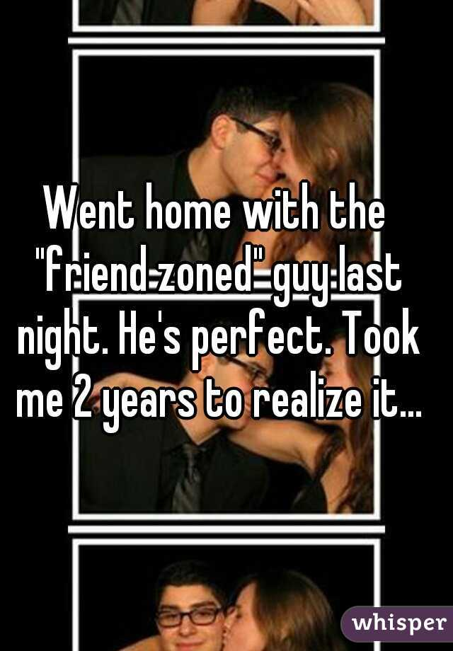 "Went home with the ""friend zoned"" guy last night. He's perfect. Took me 2 years to realize it..."