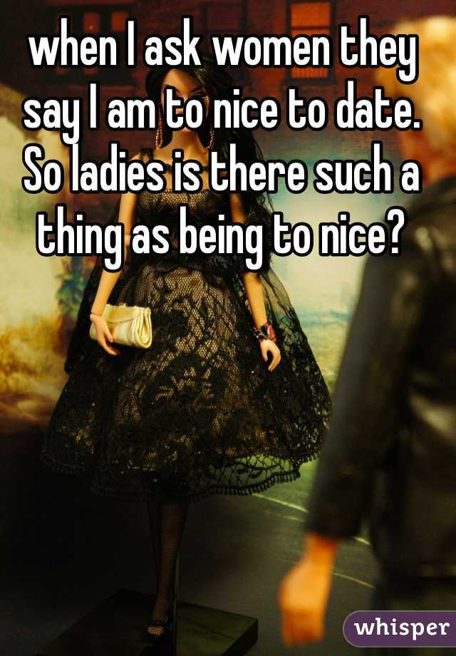 when I ask women they say I am to nice to date. So ladies is there such a thing as being to nice?