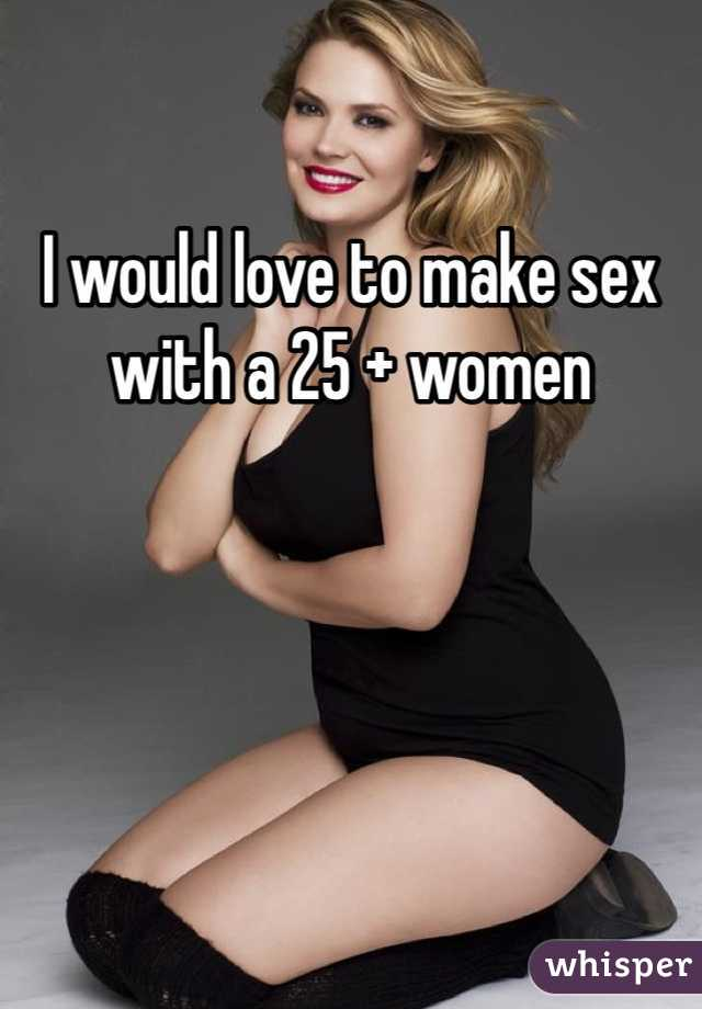I would love to make sex with a 25 + women