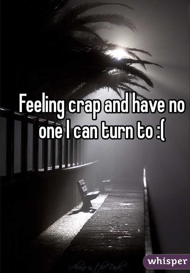 Feeling crap and have no one I can turn to :(
