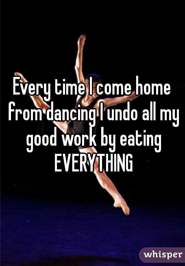 Every time I come home from dancing I undo all my good work by eating EVERYTHING