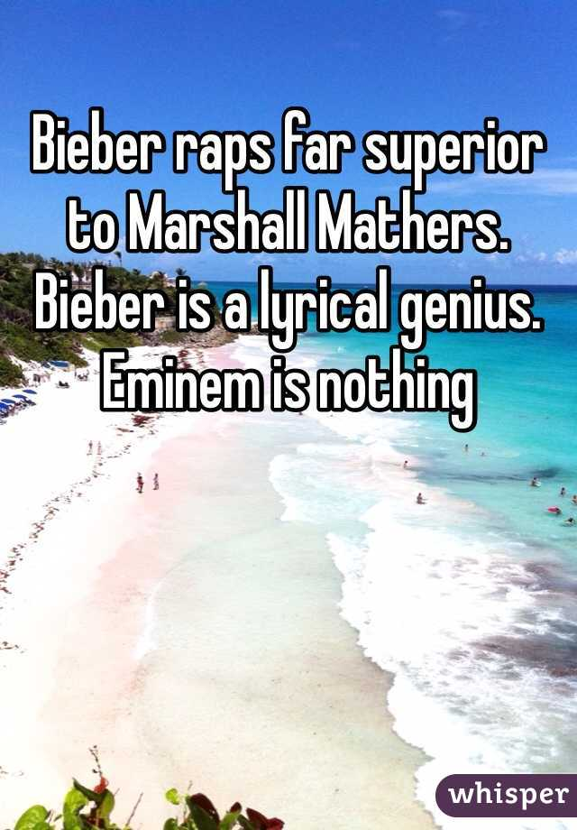 Bieber raps far superior to Marshall Mathers. Bieber is a lyrical genius. Eminem is nothing