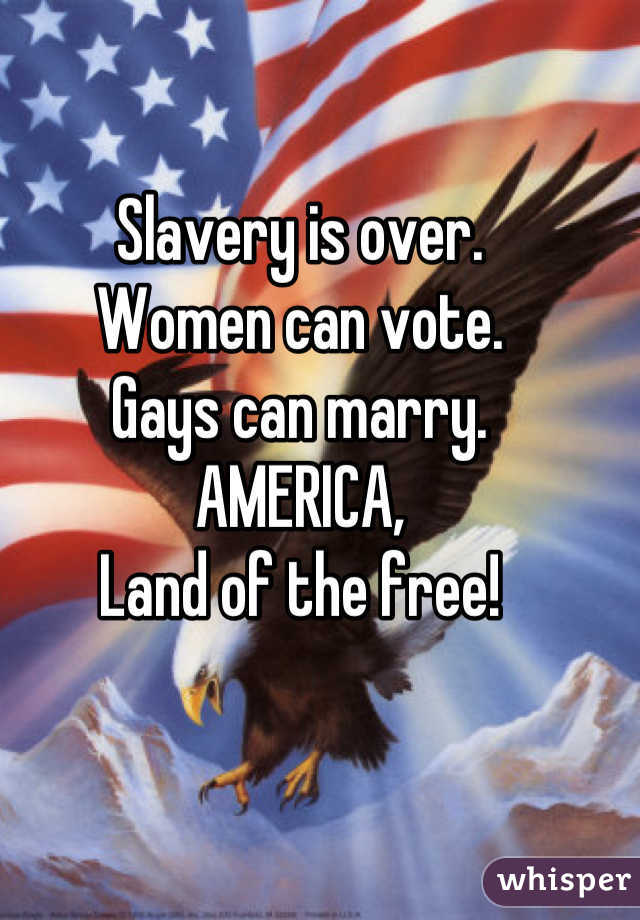 Slavery is over. Women can vote. Gays can marry. AMERICA, Land of the free!