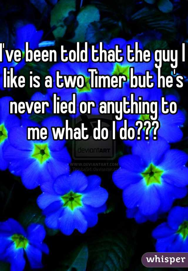 I've been told that the guy I like is a two Timer but he's never lied or anything to me what do I do???