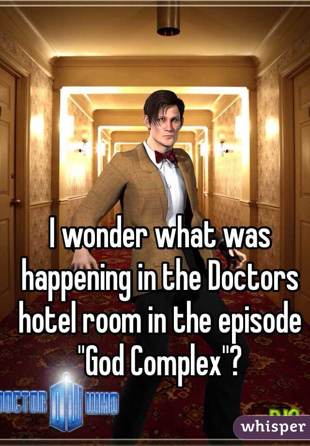 """I wonder what was happening in the Doctors hotel room in the episode """"God Complex""""?"""