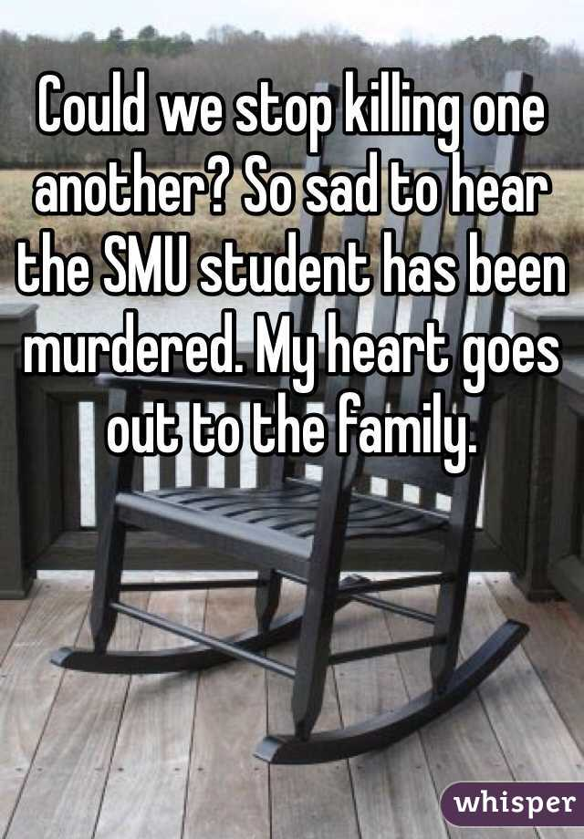 Could we stop killing one another? So sad to hear the SMU student has been murdered. My heart goes out to the family.