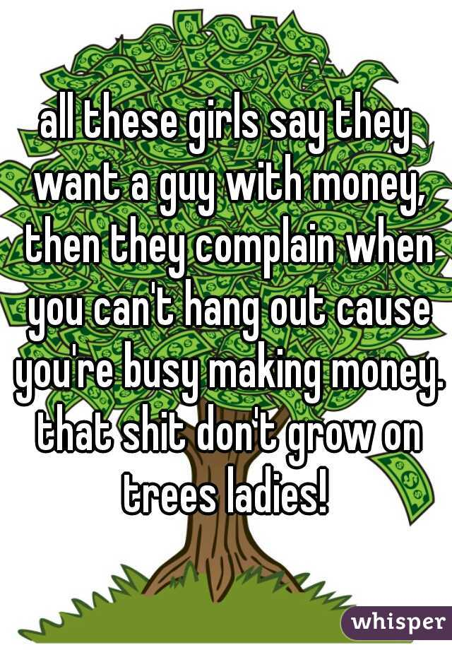 all these girls say they want a guy with money, then they complain when you can't hang out cause you're busy making money. that shit don't grow on trees ladies!