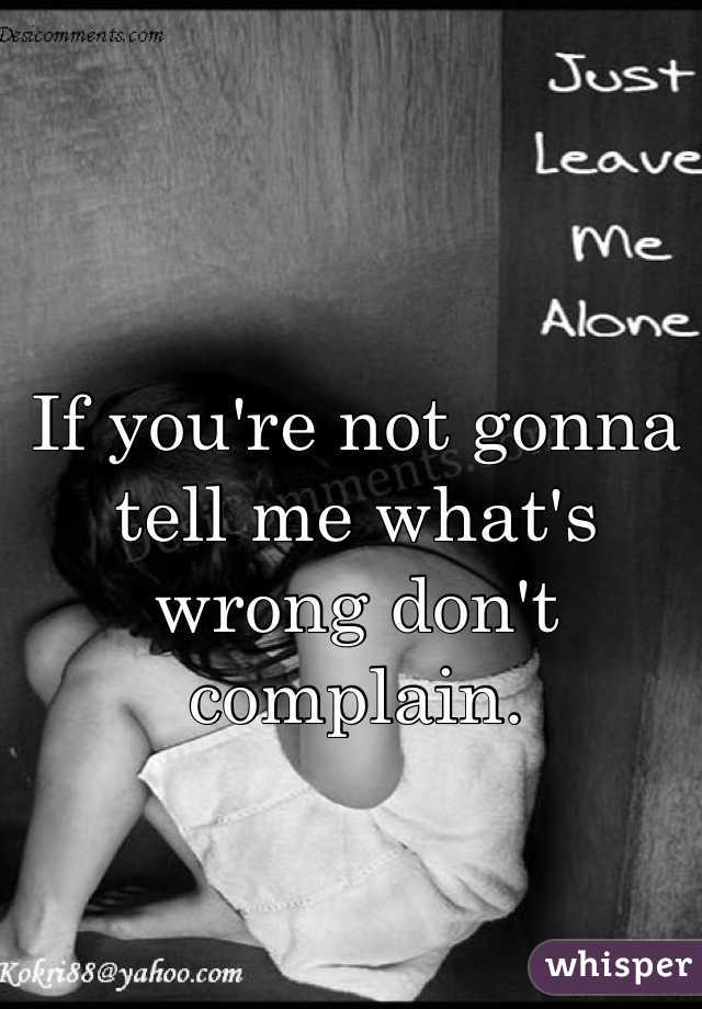 If you're not gonna tell me what's wrong don't complain.