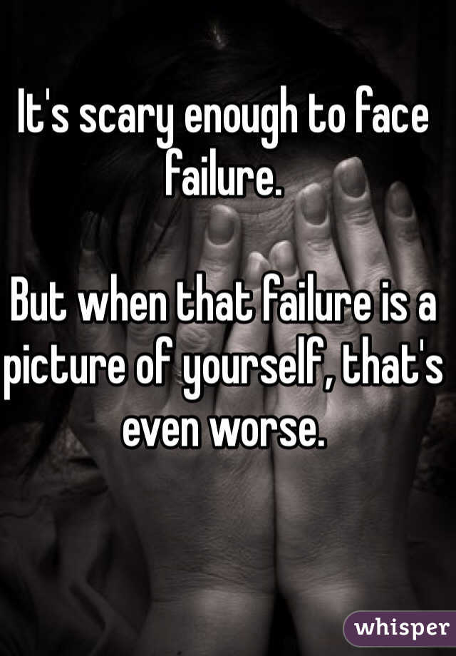 It's scary enough to face failure.   But when that failure is a picture of yourself, that's even worse.