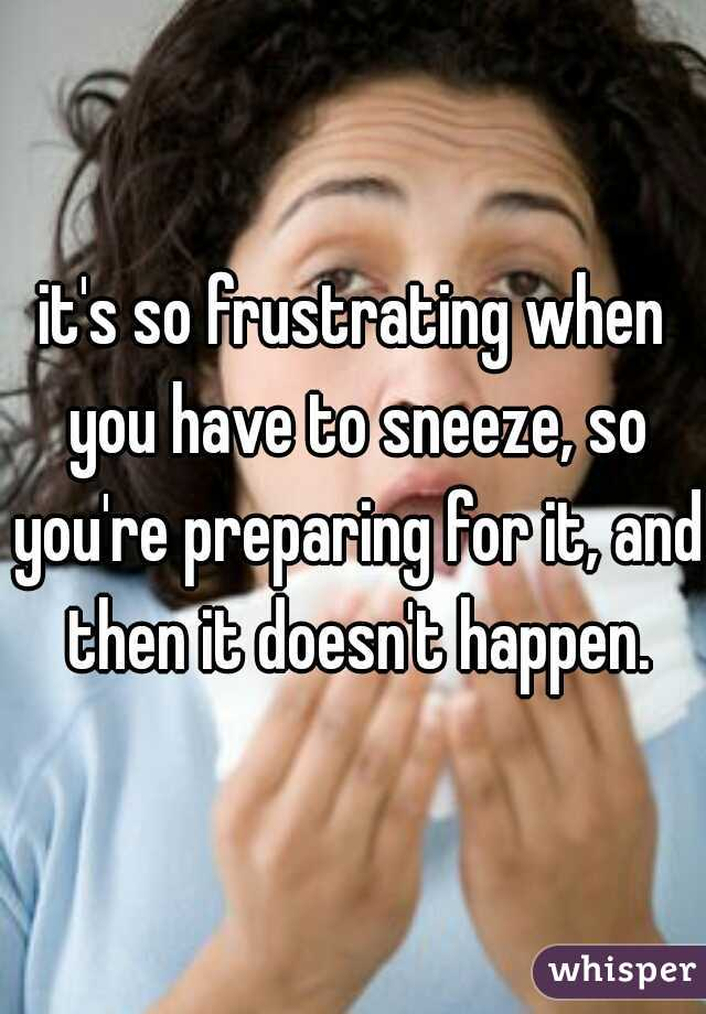 it's so frustrating when you have to sneeze, so you're preparing for it, and then it doesn't happen.