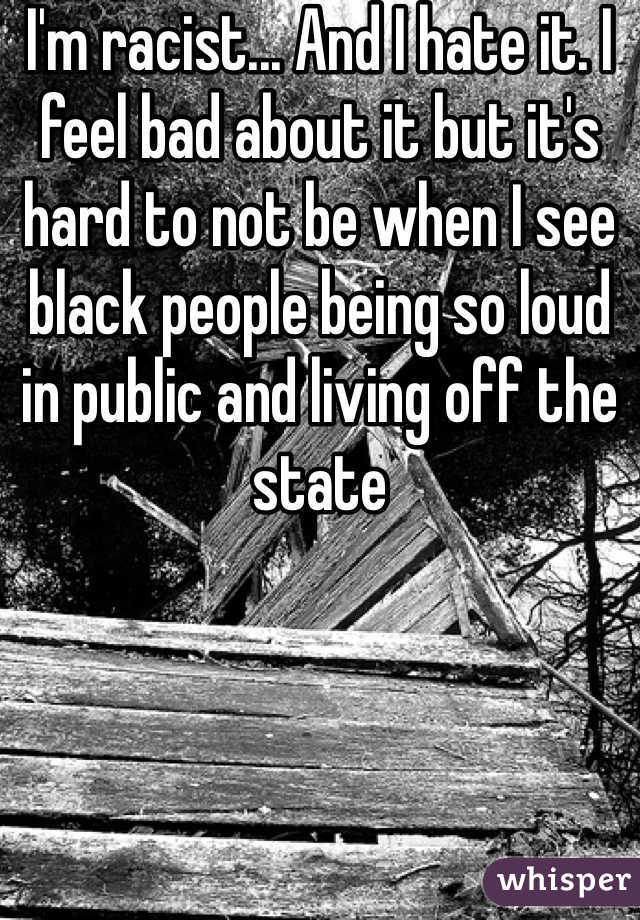 I'm racist... And I hate it. I feel bad about it but it's hard to not be when I see black people being so loud in public and living off the state
