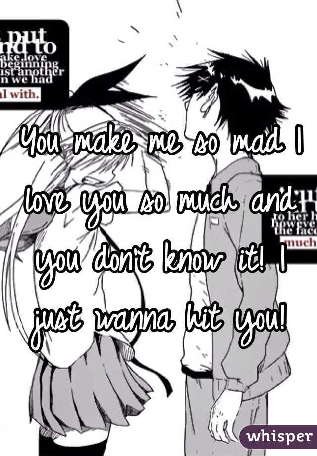 You make me so mad I love you so much and you don't know it! I just wanna hit you!