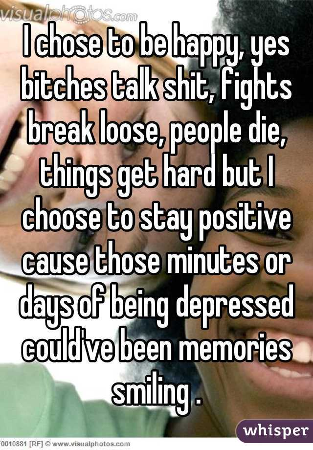 I chose to be happy, yes bitches talk shit, fights break loose, people die, things get hard but I choose to stay positive cause those minutes or days of being depressed could've been memories smiling .