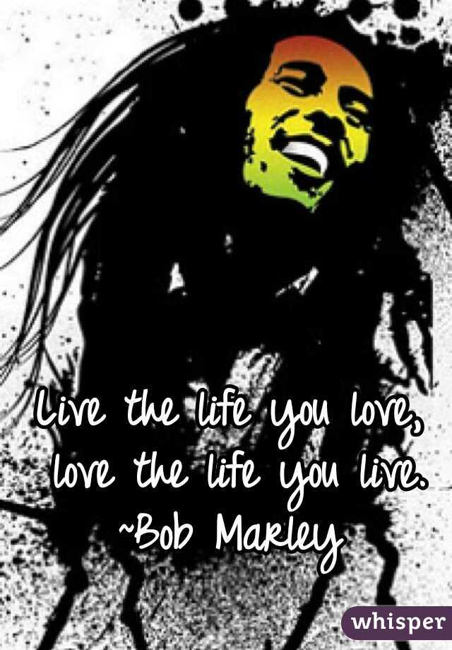 Live the life you love, love the life you live. ~Bob Marley
