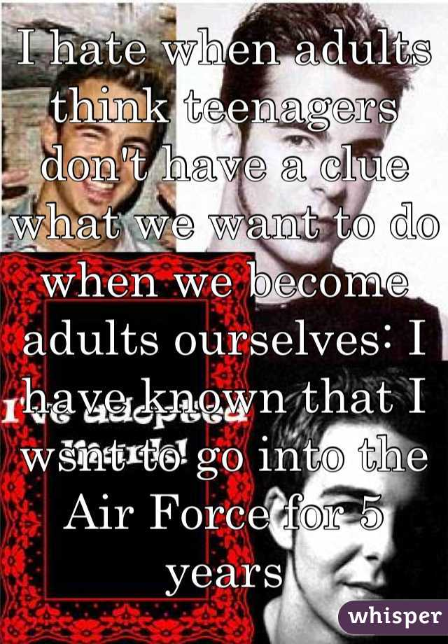 I hate when adults think teenagers don't have a clue what we want to do when we become adults ourselves: I have known that I wsnt to go into the Air Force for 5 years