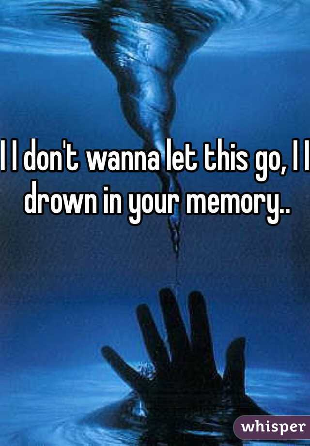 I I don't wanna let this go, I I drown in your memory..