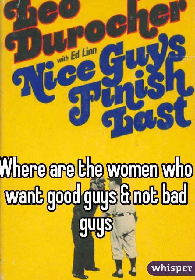 Where are the women who want good guys & not bad guys