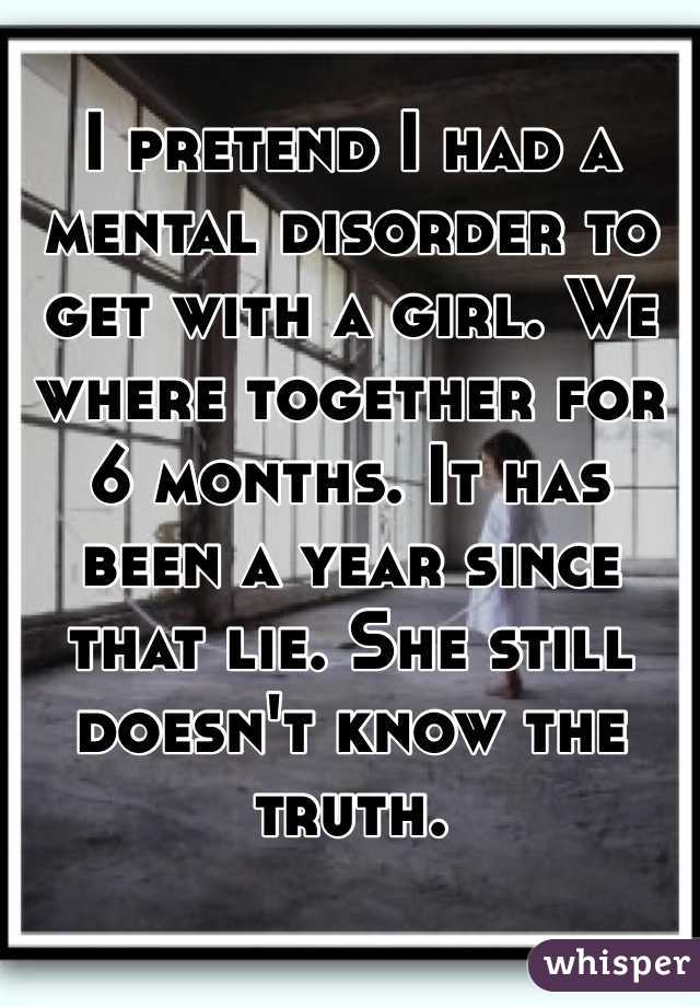 I pretend I had a mental disorder to get with a girl. We where together for 6 months. It has been a year since that lie. She still doesn't know the truth.