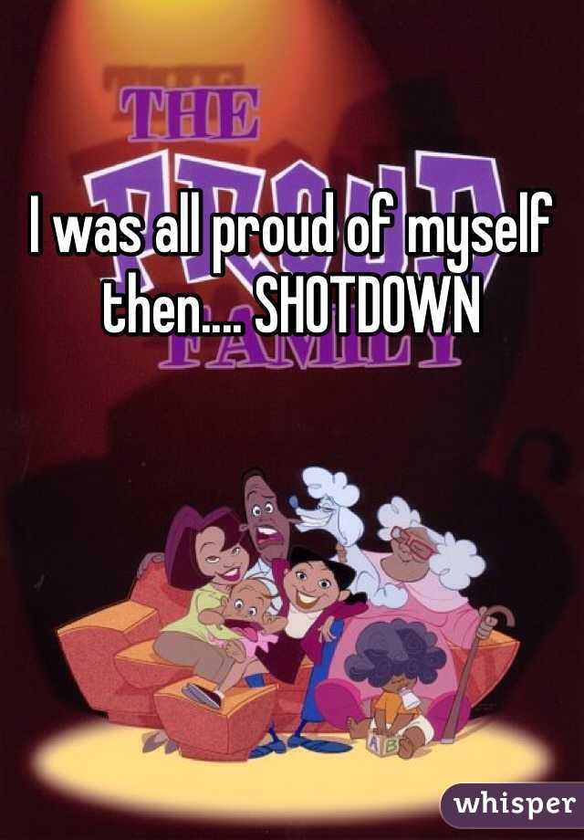 I was all proud of myself then.... SHOTDOWN