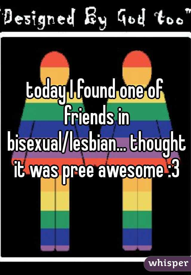 today I found one of friends in bisexual/lesbian... thought it was pree awesome :3