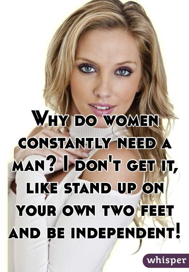 Why do women constantly need a man? I don't get it, like stand up on your own two feet and be independent!