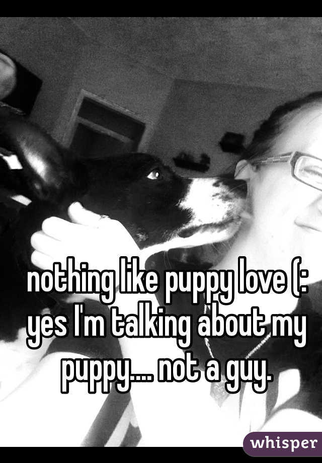 nothing like puppy love (: yes I'm talking about my puppy.... not a guy.