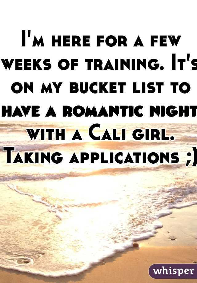 I'm here for a few weeks of training. It's on my bucket list to have a romantic night with a Cali girl. Taking applications ;)