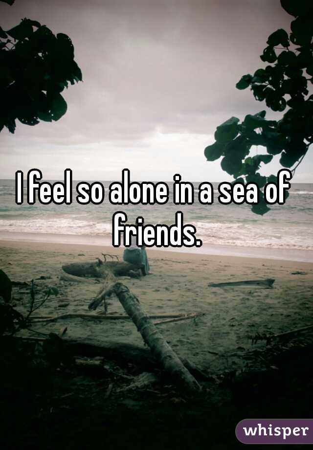 I feel so alone in a sea of friends.