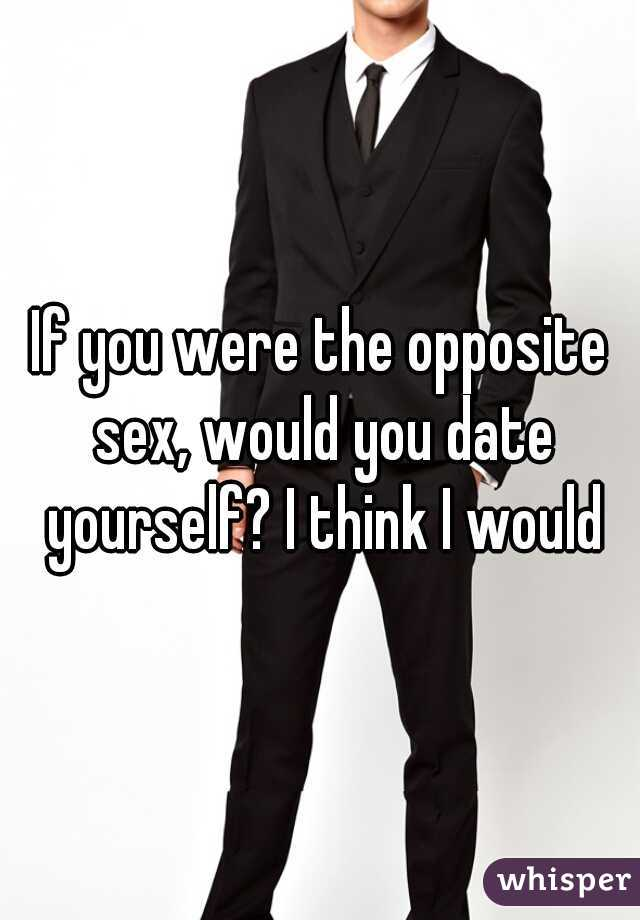If you were the opposite sex, would you date yourself? I think I would