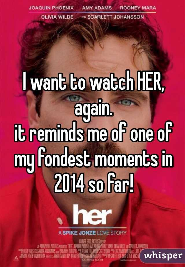 I want to watch HER, again.  it reminds me of one of my fondest moments in 2014 so far!