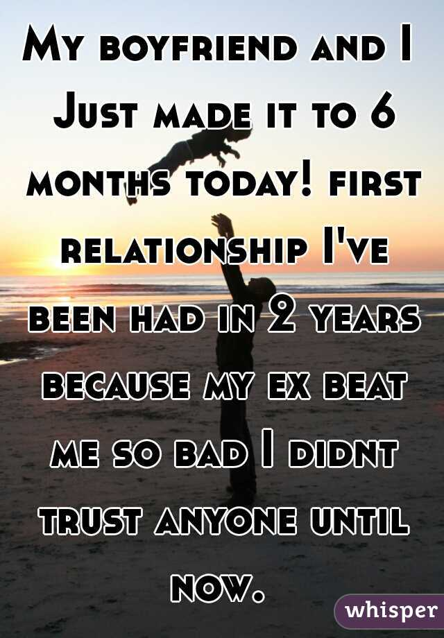 My boyfriend and I Just made it to 6 months today! first relationship I've been had in 2 years because my ex beat me so bad I didnt trust anyone until now.