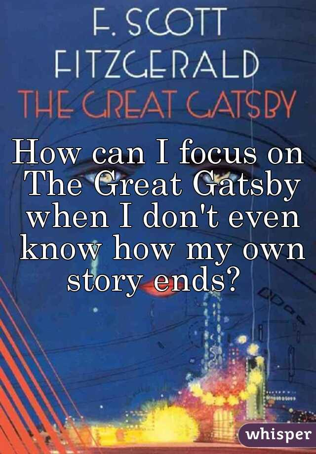 How can I focus on The Great Gatsby when I don't even know how my own story ends?