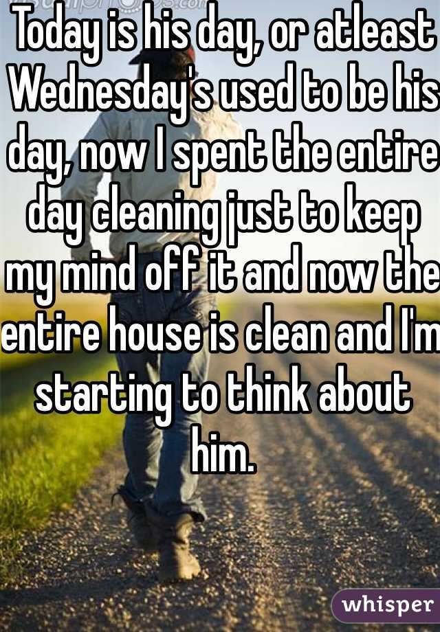 Today is his day, or atleast Wednesday's used to be his day, now I spent the entire day cleaning just to keep my mind off it and now the entire house is clean and I'm starting to think about him.